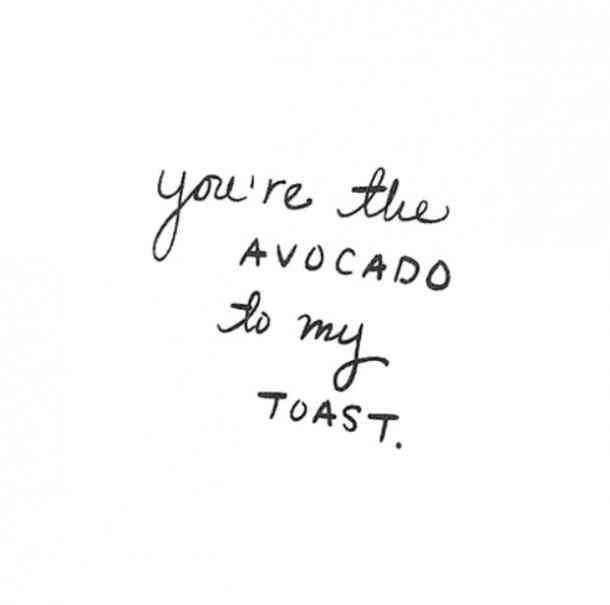 """""""You're the avocado to my toast."""" — Anonymous"""
