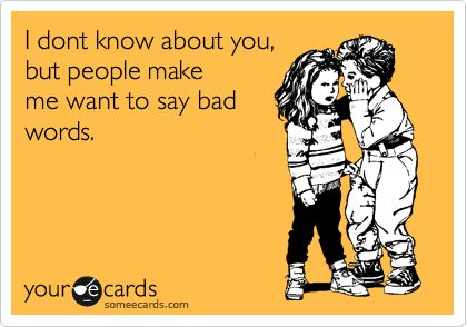 I dont know about you, but people make me want to say bad words.
