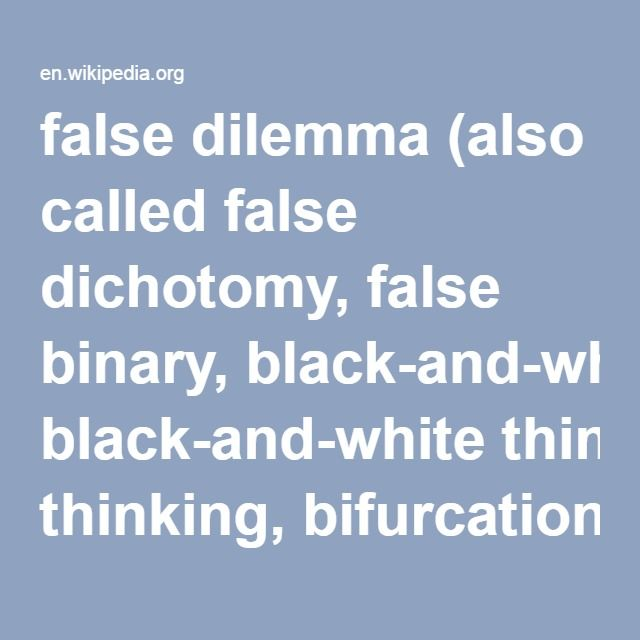 False Dilemma (also called false dichotomy, false binary, black-and-white thinking, bifurcation, denying a conjunct, the either–or fallacy, fallacy of exhaustive hypotheses, the fallacy of false choice, or the fallacy of the false alternative) is a type of informal fallacy that involves a situation in which only limited alternatives are considered, when in fact there is at least one additional option. The opposite of this fallacy is argument to moderation.