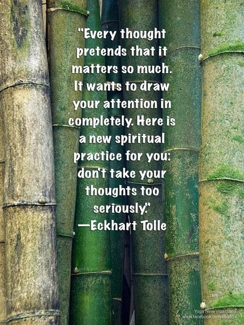 Don't take your thoughts too seriously. -Tolle