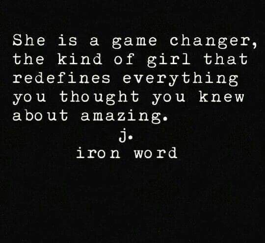 She is a game changer, the kind of girl that redefines everything you thought you knew about amazing; j. ironword
