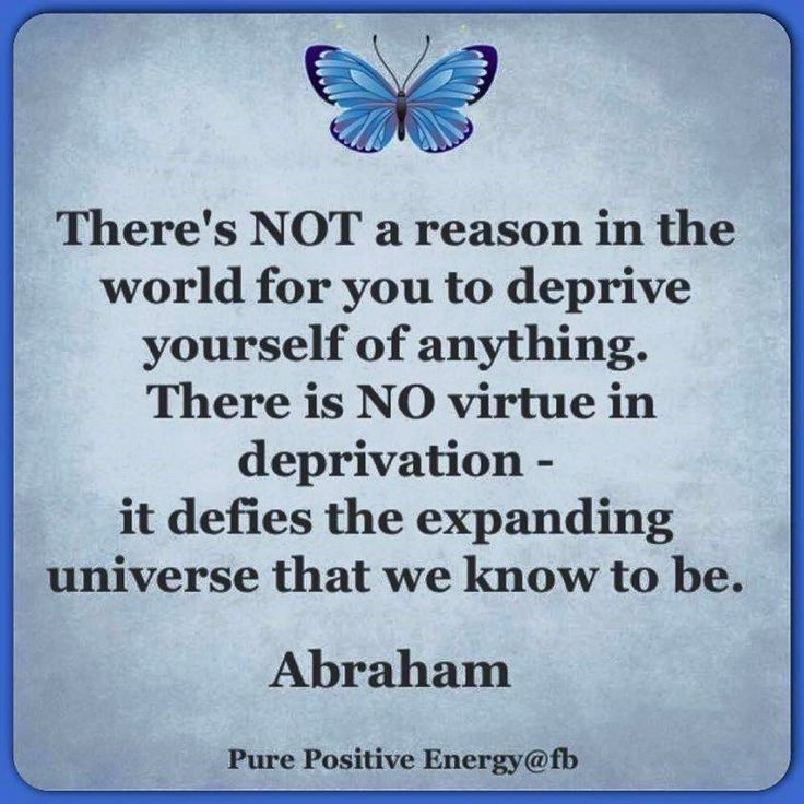 *There's not a reason in the world for you to deprive yourself of anything. There is no virtue in deprivation, it defies the expanding Universe that we know to be.
