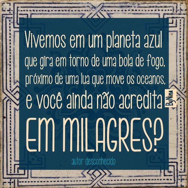 Eu acredito! #frases #autordesconhecido #universo #milagre #vida #instabynina #bynina