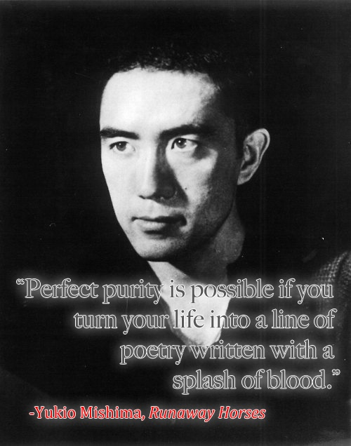 """""""Perfect purity is possible if you turn your life into a line of poetry written with a splash of blood.""""  -Yukio Mishima, Runaway Horses"""