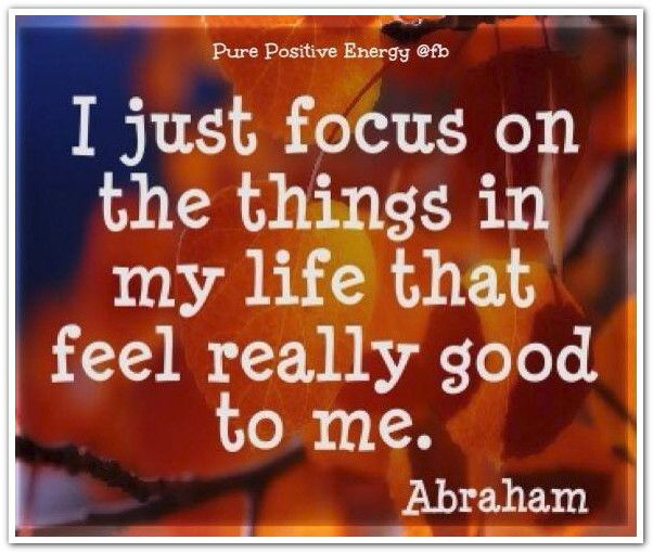 I just focus on the things in my life that feel really good to me.  *Abraham-Hicks Quotes (AHQ1041)