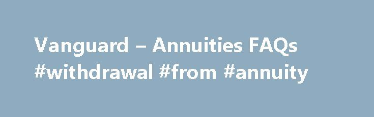 Vanguard – Annuities FAQs #withdrawal #from #annuity http://broadband.nef2.com/vanguard-annuities-faqs-withdrawal-from-annuity/  # Annuities FAQs What is an annuity? An annuity is an insurance product that can help you save for retirement or pay expenses in retirement. You can get guaranteed* income for life from an annuity, a benefit that's typically available only through a pension. This lifetime income can help you reduce the risk that you'll outlive your savings. Annuities can offer…