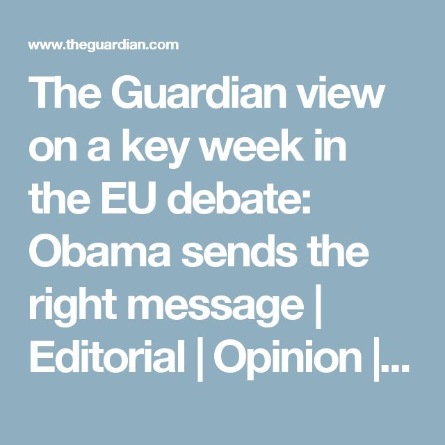 The Guardian view on a key week in the EU debate: Obama sends the right message | Editorial | Opinion | The Guardian