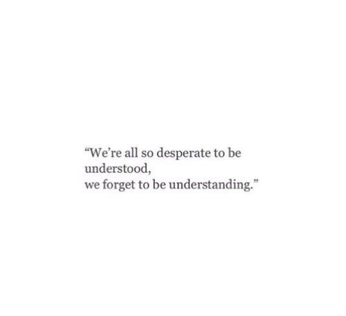 We are all so desperate to be understood, We forget to be understanding.