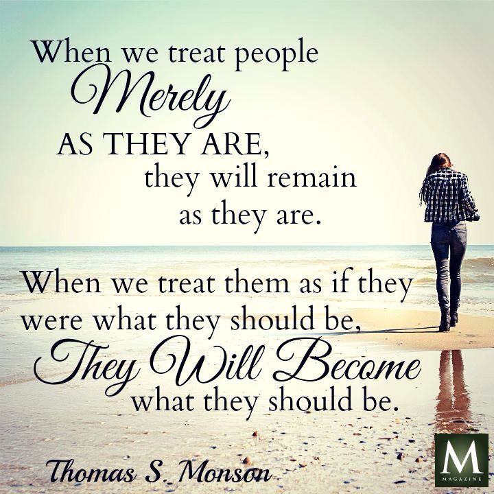 """When we treat people merely as they are, they will remain as they are. When we treat them as if they were what they should be, they will become what they should be. "" ― President Thomas S Monson #lds"