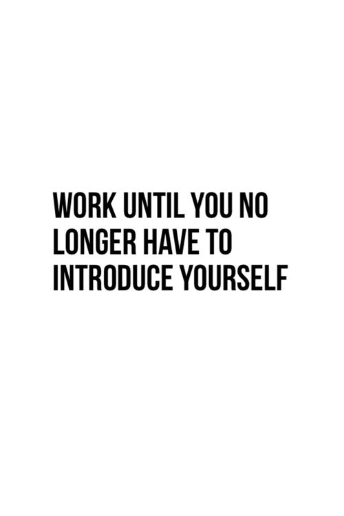 Work until you no longer have to introduce yourself. But always remember that you don't need anyone to know your name for you to know in your bones that you're taking steps in the right direction every day. You are already worthy, and valued. You don't need to earn that or prove it to anyone. More