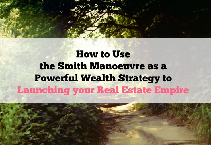 How to Use the Smith Manoeuvre as a Powerful Wealth Strategy in Launching your Real Estate Empire
