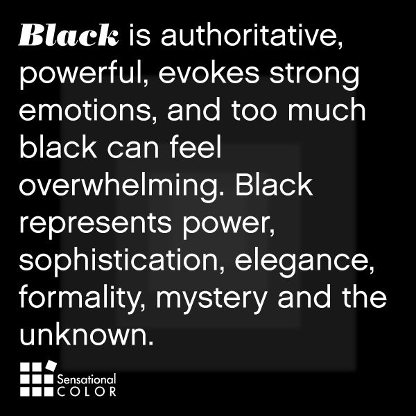 black is authoritive, powerful, evokes strong emotions, and too much black can feel overwhelming. black represents power, sophistication, elegance, formality, mystery and the unknown.