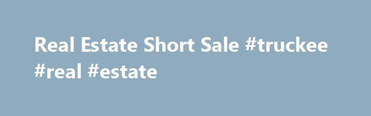 Real Estate Short Sale #truckee #real #estate http://real-estate.remmont.com/real-estate-short-sale-truckee-real-estate/  #real estate short sale # What is a Short Sale? A short sale is when a lender accepts a discount on a mortgage to avoid a possible foreclosure auction or bankruptcy. Instead of buying from a seller, you are purchasing the property directly from the lender for a discount. For example: A homeowner, who is… Read More »The post Real Estate Short Sale #truckee #real #estate…