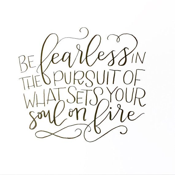 Be fearless in the pursuit of whatever it is that sets your soul on fire--whatever it is that ignites your core. I love the reminder in this quote