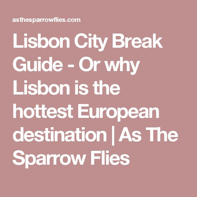 Lisbon City Break Guide - Or why Lisbon is the hottest European destination | As The Sparrow Flies