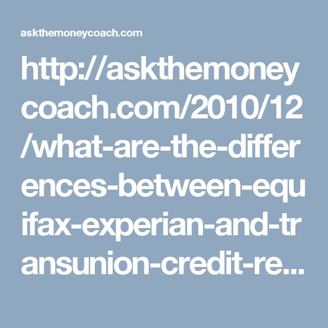 http://askthemoneycoach.com/2010/12/what-are-the-differences-between-equifax-experian-and-transunion-credit-reports/