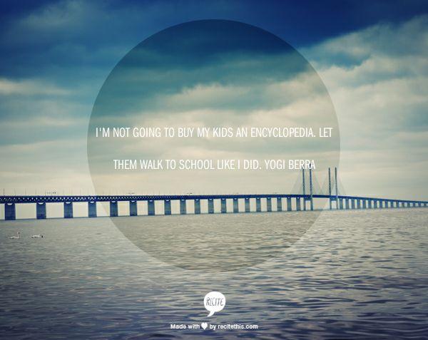 I'm not going to buy my kids an encyclopedia. Let them walk to school like I did. Yogi Berra