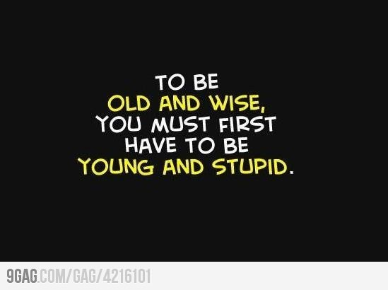 Wise Words..i think i am ready to be old and wise... i have definitely done young and dumb already... maybe i can be not so young and wise.. dont really want to be old yet.