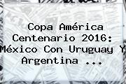 http://tecnoautos.com/wp-content/uploads/imagenes/tendencias/thumbs/copa-america-centenario-2016-mexico-con-uruguay-y-argentina.jpg Copa America 2016. Copa América Centenario 2016: México con Uruguay y Argentina ..., Enlaces, Imágenes, Videos y Tweets - http://tecnoautos.com/actualidad/copa-america-2016-copa-america-centenario-2016-mexico-con-uruguay-y-argentina/