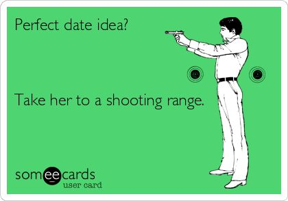 Perfect date idea? Take her to a shooting range.