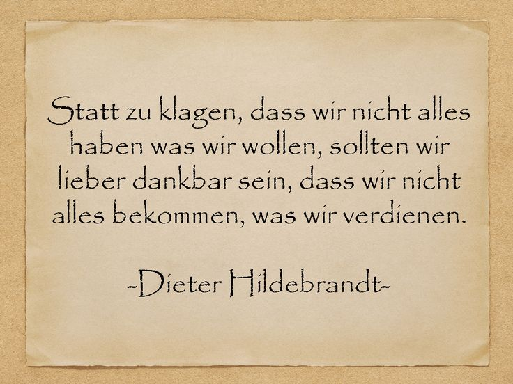 Geburtstagssprüche - Statt zu klagen, dass wir nicht alles haben was wir wollen, sollten wir lieber dankbar sein.... - Dieter Hildebrandt