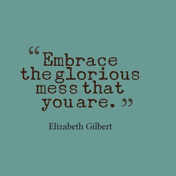 "Think you're a ""sloppy stupendous champion?"" You sure are. ""Embrace the glorious mess that you are."" ~Elizabeth Gilbert. Read more, ""Against BALANCE..."""