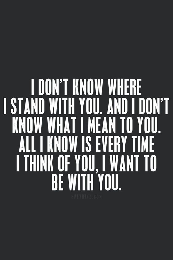 I don't know where I stand with you. and I don't know what I mean to you. All I know is every time I think of you, I want to be with you.