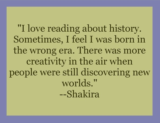 """I love reading about history. Sometimes, I feel I was born in  the wrong era. There was more creativity in the air when people were still discovering new worlds.""  #Shakira #quote #history #new world"