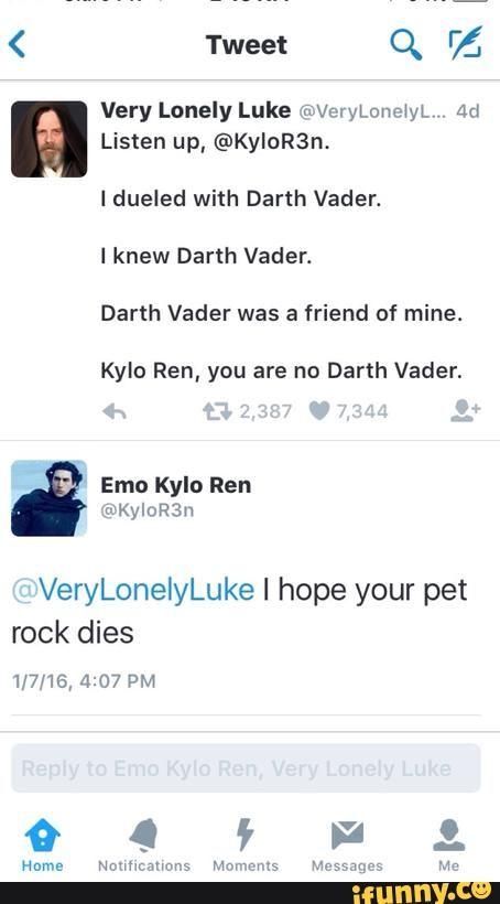 """""""Listen up, @KyloR3n. I dueled with Darth Vader. I knew Darth Vader. Darth Vader was a friend of mine. Kylo Ren, you are no Darth Vader.""""  """"@VeryLonelyLuke I hope your pet rock dies."""""""