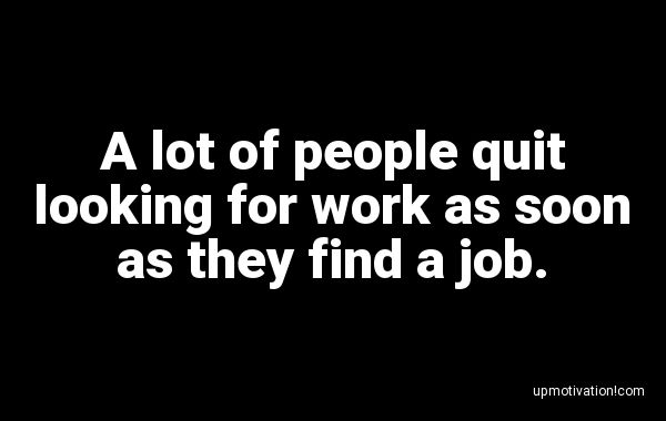 A lot of people quit looking