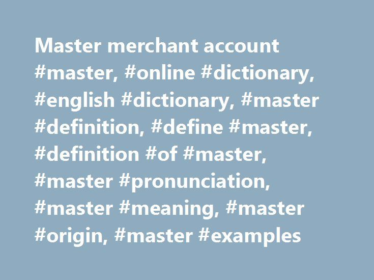 Master merchant account #master, #online #dictionary, #english #dictionary, #master #definition, #define #master, #definition #of #master, #master #pronunciation, #master #meaning, #master #origin, #master #examples http://england.nef2.com/master-merchant-account-master-online-dictionary-english-dictionary-master-definition-define-master-definition-of-master-master-pronunciation-master-meaning-master-origin-m/  # master Collins English Dictionary – Complete & Unabridged 2012 Digital Edition…