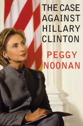 The Case Against Hillary Clinton by Peggy Noonan (2000, Hardcover, 1st Edition)