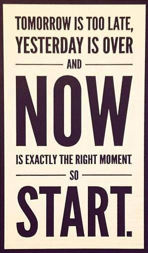 """Tomorrow is too late, yesterday is over, and NOW is exactly the right moment to start."""
