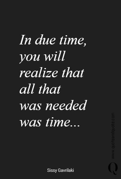 In due time, you will realize that  all that was needed was time…