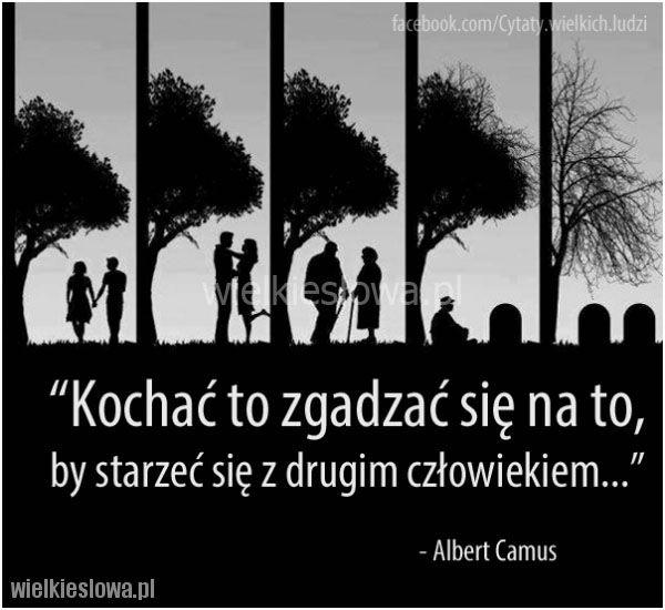 Kochać to zgadzać się na to, by starzeć się z drugim człowiekiem. Albert Camus