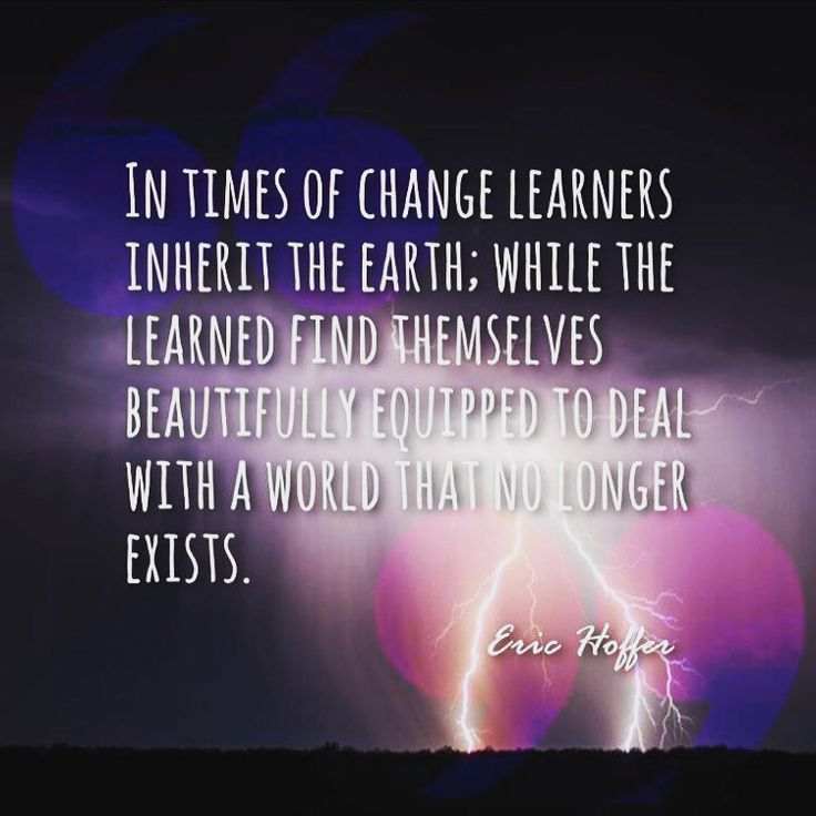 In times of change learners inherit the earth; while the learned find themselves beautifully equipped to deal with a world that no longer exist. - Eric Hoffer