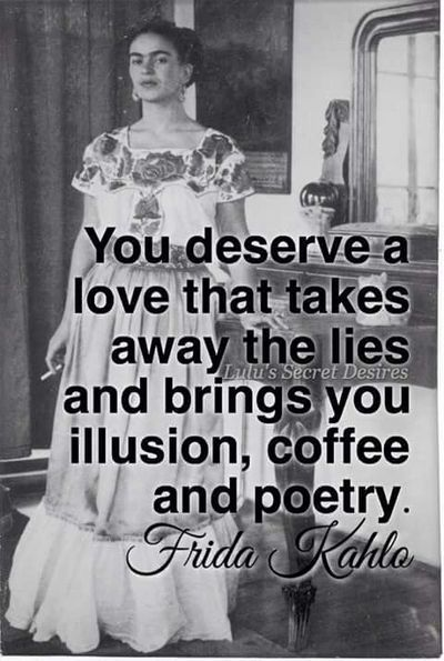 You deserve a love that takes away the lies and brings you illusion,coffee and poetry Friday Kahlo