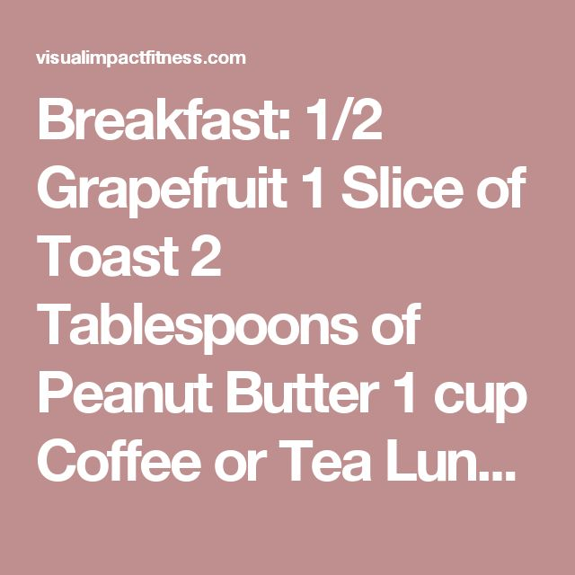 Breakfast: 1/2 Grapefruit 1 Slice of Toast 2 Tablespoons of Peanut Butter 1 cup Coffee or Tea Lunch: 1/2 cup of Tuna 1 slice of Toast 1 cup Coffee or Tea Dinner: 3 ounces of Any Type of Meat 1 cup of Green Beans 1/2 Banana 1 small Apple 1 cup of Vanilla Ice Cream Calories for the Day: Approximately 1400