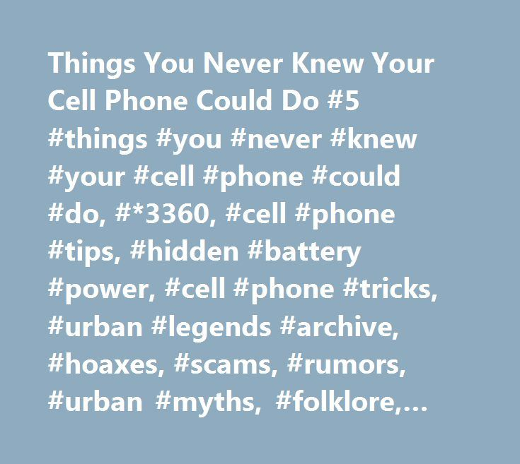 Things You Never Knew Your Cell Phone Could Do #5 #things #you #never #knew #your #cell #phone #could #do, #*3360, #cell #phone #tips, #hidden #battery #power, #cell #phone #tricks, #urban #legends #archive, #hoaxes, #scams, #rumors, #urban #myths, #folklore, #hoax #slayer, #myt http://new-york.nef2.com/things-you-never-knew-your-cell-phone-could-do-5-things-you-never-knew-your-cell-phone-could-do-3360-cell-phone-tips-hidden-battery-power-cell-phone-tricks-urban-legends-a/  # Things You…