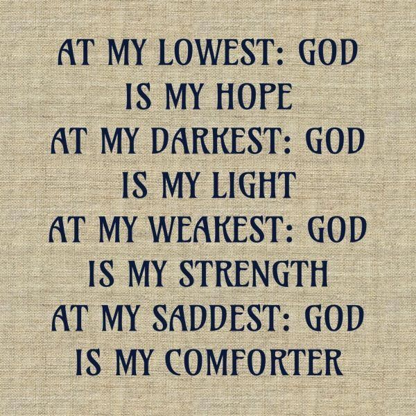 """""""At my LOWEST: God is my HOPE. At my DARKEST: God is my LIGHT. At my WEAKEST: God is my STRENGTH. At my SADDEST: God is my COMFORTER."""" God of Spirituality-- is all I need"""