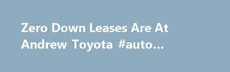 Zero Down Leases Are At Andrew Toyota #auto #recyclers http://india.remmont.com/zero-down-leases-are-at-andrew-toyota-auto-recyclers/  #auto lease deals # Lease a new 2015 RAV4 LE AWD for $239 per mo. Don't see the vehicle you are interested in? We can customize a real Zero Down Lease on ANY of the new vehicles in our inventory. Fill out the form above to schedule your one-on-one Andrew Toyota VIP experience with our Leasing Manager. *Please Note . Zero Down Leases do not include taxes…