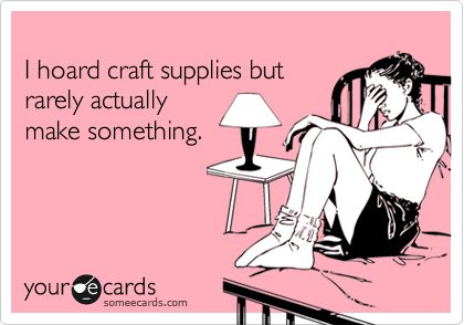 lol, so true.Diy Ideas, Hoarding Crafts, Lol So True, True Facts, True Lol, Crafts Closets, Crafts Supplies