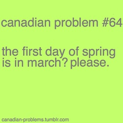 SOOOO TRUE!! That was today ...or yesturday..i forget but we got a snowstorm, it becomes spring in like May most years!!