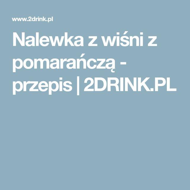 Nalewka z wiśni z pomarańczą - przepis | 2DRINK.PL