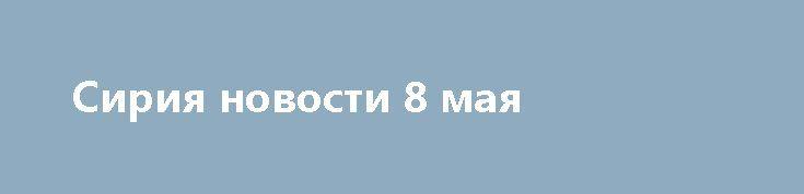 Сирия новости 8 мая http://rusdozor.ru/2017/05/08/siriya-novosti-8-maya/  7:00 Сирия, 8 мая.Террористы ИГ* казнили мирного жителя города Аль-Букамаль, САА вытеснили боевиков из населенного пункта Аль-Саба Биар на юге провинции Хомс. Об этом сообщает военный источник Федерального агентства новостей (ФАН) в Сирии Ахмад Марзук (Ahmad Marzouq). Коротко об итогах ...