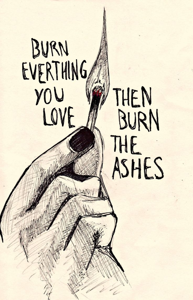 """Burn everything you love then burn the ashes"" - My Songs Know What You Did In The Dark, Fall Out Boy"