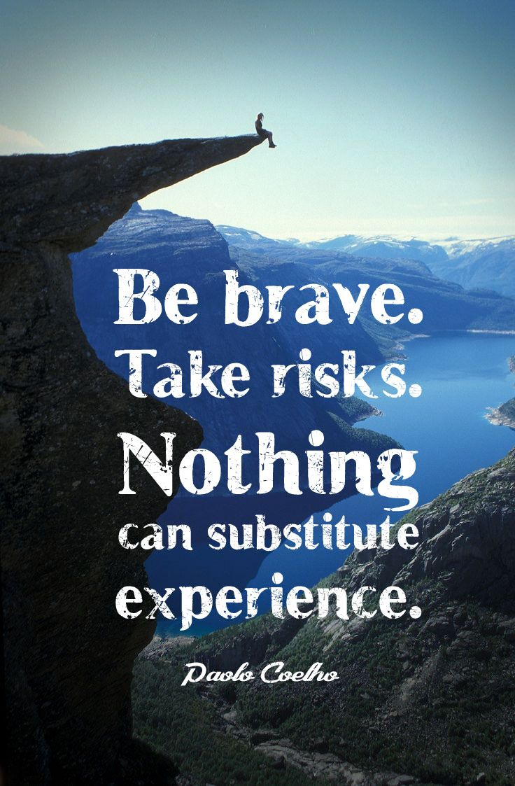 Be brave. Take risks. Nothing can substitute experience ...