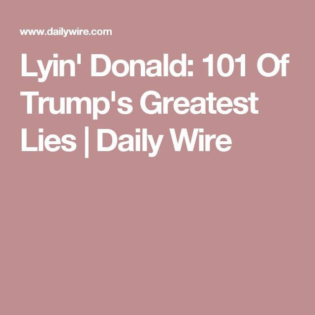Lyin' Donald: 101 Of Trump's Greatest Lies   Daily Wire. According to a Politifact study, Lyin' Don lies about political issues 88% of the time.