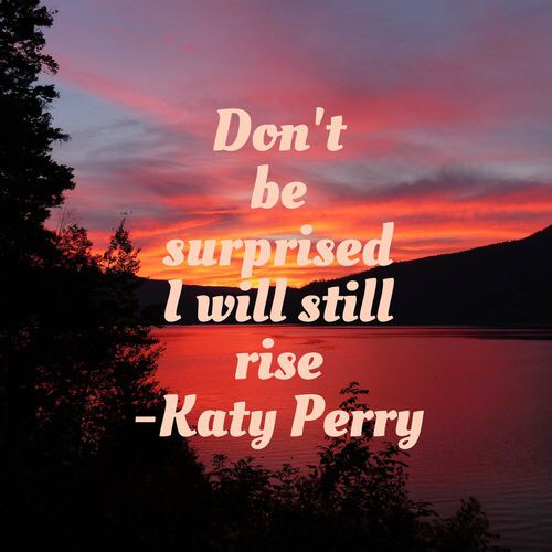 Katy Perry - Rise Another one of my favorite songs.  A beautiful song used to empower you and tell you not to lose hope and to keep on going.