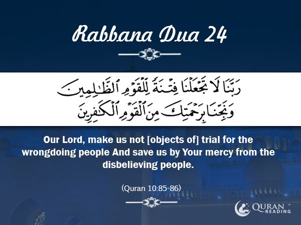Rabbana Dua 24 Our Lord, make us not [objects of] trial for the wrongdoing people And save us by Your mercy from the disbelieving people. [Quran 10:85-86]